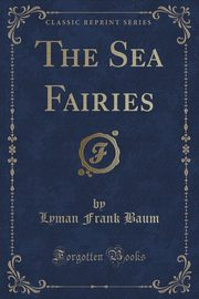 The Sea Fairies (Classic Reprint), Baum Lyman Frank