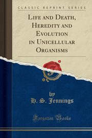 Life and Death, Heredity and Evolution in Unicellular Organisms (Classic Reprint), Jennings H. S.
