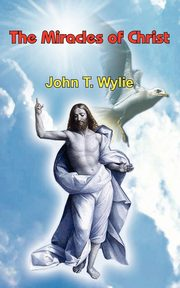 The Miracles of Christ, Wylie John T.
