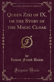 Queen Zixi of IX, or the Story of the Magic Cloak (Classic Reprint), Baum Lyman Frank