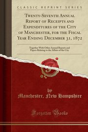 Twenty-Seventh Annual Report of Receipts and Expenditures of the City of Manchester, for the Fiscal Year Ending December 31, 1872, Hampshire Manchester New