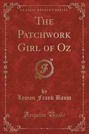 The Patchwork Girl of Oz (Classic Reprint), Baum Lyman Frank