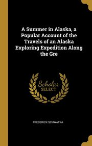 A Summer in Alaska, a Popular Account of the Travels of an Alaska Exploring Expedition Along the Gre, Schwatka Frederick