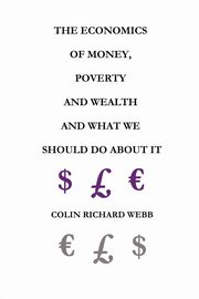 The Economics of Money, Poverty and Wealth and What We Should Do about It - First Ideas Edition, Webb Colin Richard