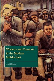 Workers and Peasants in the Modern Middle East, Beinin Joel