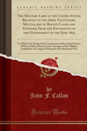 The Military Laws of the United States, Relating to the Army, Volunteers, Militia, and to Bounty Lands and Pensions, From the Foundation of the Government to the Year 1863, Callan John F.