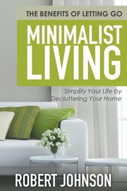 Minimalist Living Simplify Your Life by Decluttering Your Home, Johnson Robert