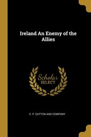 Ireland An Enemy of the Allies, E. P. Dutton and Company