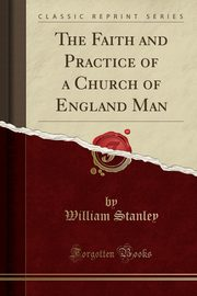 The Faith and Practice of a Church of England Man (Classic Reprint), Stanley William