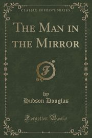The Man in the Mirror (Classic Reprint), Douglas Hudson