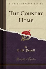 The Country Home (Classic Reprint), Powell E. P.