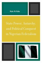 State Power, Autarchy, and Political Conquest in Nigerian Federalism, Kalu Kalu N.