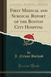 First Medical and Surgical Report of the Boston City Hospital (Classic Reprint), Borland J. Nelson
