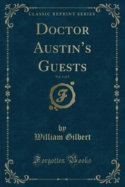 Doctor Austin's Guests, Vol. 1 of 2 (Classic Reprint), Gilbert William