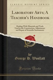 Laboratory Arts; A Teacher's Handbook, Woollatt George H.