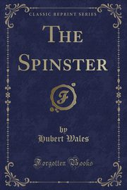 The Spinster (Classic Reprint), Wales Hubert