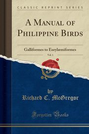 A Manual of Philippine Birds, Vol. 1, McGregor Richard C.