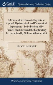 A Course of Mechanical, Magnetical, Optical, Hydrostatical, and Pneumatical Experiments. To be Perform'd by Francis Hauksbee; and the Explanatory Lectures Read by William Whiston, M.A, Hauksbee Francis