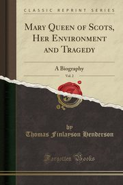 Mary Queen of Scots, Her Environment and Tragedy, Vol. 2, Henderson Thomas Finlayson