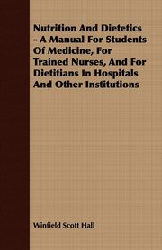 Nutrition And Dietetics - A Manual For Students Of Medicine, For Trained Nurses, And For Dietitians In Hospitals And Other Institutions, Hall Winfield Scott