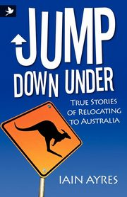 Jump Down Under - True Stories of Relocating to Australia, Ayres Iain