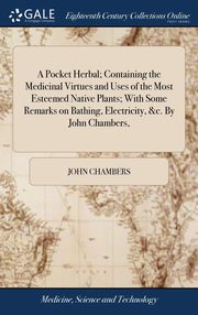 A Pocket Herbal; Containing the Medicinal Virtues and Uses of the Most Esteemed Native Plants; With Some Remarks on Bathing, Electricity, &c. By John Chambers,, Chambers John