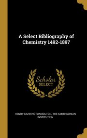 A Select Bibliography of Chemistry 1492-1897, Bolton Henry Carrington