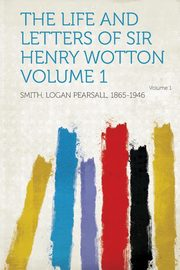 The Life and Letters of Sir Henry Wotton Volume 1, 1865-1946 Smith Logan Pearsall