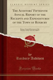 The Auditors' Fifteenth Annual Report of the Receipts and Expenditures of the Town of Roxbury, Auditors Roxbury