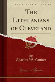 The Lithuanians of Cleveland (Classic Reprint), Coulter Charles W.