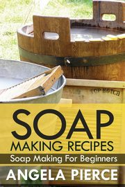 Soap Making Recipes, Pierce Angela