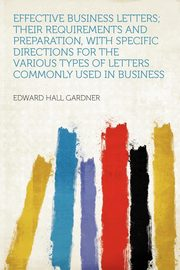 Effective Business Letters; Their Requirements and Preparation, With Specific Directions for the Various Types of Letters Commonly Used in Business, Gardner Edward Hall