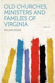 Old Churches, Ministers and Families of Virginia Volume 1, Meade William