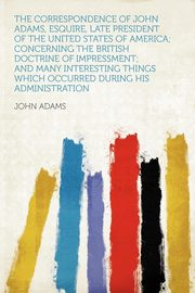 The Correspondence of John Adams, Esquire, Late President of the United States of America; Concerning the British Doctrine of Impressment; and Many Interesting Things Which Occurred During His Administration, Adams John