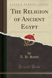 The Religion of Ancient Egypt (Classic Reprint), Sayce A. H.