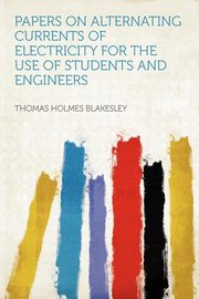 Papers on Alternating Currents of Electricity for the Use of Students and Engineers, Blakesley Thomas Holmes