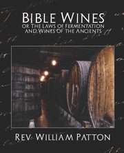Bible Wines or the Laws of Fermentation and Wines of the Ancients, Rev William Patton William Patton
