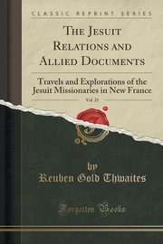 The Jesuit Relations And Allied Documents, Vol. 25, Thwaites Reuben Gold
