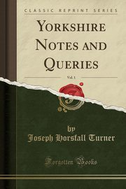 Yorkshire Notes and Queries, Vol. 1 (Classic Reprint), Turner Joseph Horsfall